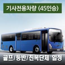 45인승차량 + 전용기사 (수고비포함) - 골프/등반/세미나 일정